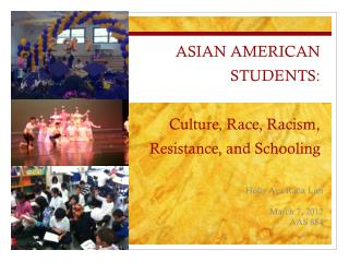 ASIAN AMERICAN STUDENTS: Culture, Race, Racism, Resistance, and Schooling