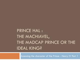Prince Hal :  The Machiavel,  the Madcap Prince or the ideal King?