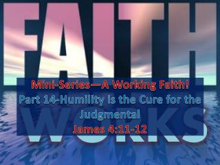 Mini-Series—A Working Faith! Part  14-Humility  is the  Cure for the Judgmental James  4:11-12
