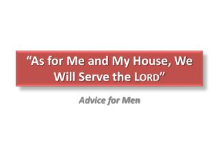 """""""As for Me and My House, We  W ill  S erve the  Lord """""""