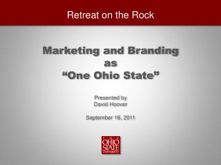 "Marketing and Branding as ""One Ohio State"" Presented by David Hoover September 16, 2011"