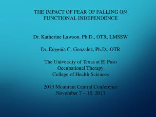 THE IMPACT OF FEAR OF FALLING ON FUNCTIONAL INDEPENDENCE Dr. Katherine Lawson, Ph.D., OTR, LMSSW