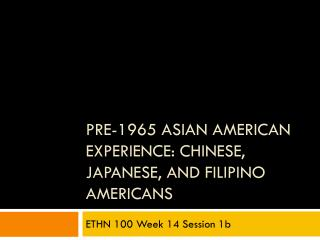 Pre-1965 Asian American Experience:  Chinese, Japanese, and Filipino  Americans