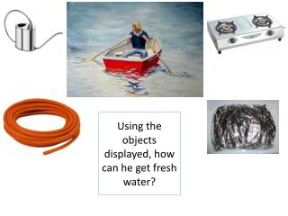 Using the objects displayed, how can he get fresh water?
