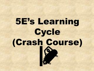 5 E's Learning Cycle  ( Crash Course)