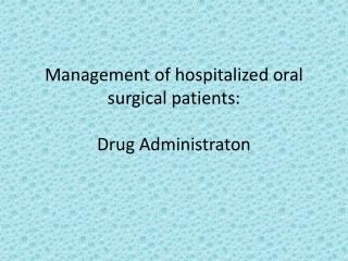 Management of hospitalized oral surgical patients:  Drug  Administraton