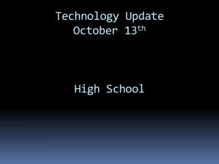 Technology Update October 13 th High School