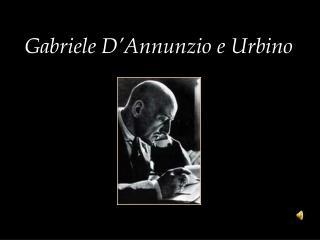 Gabriele D'Annunzio e  Urbino