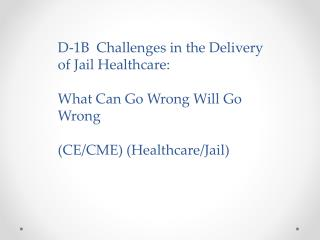 D-1B  Challenges in the Delivery of Jail Healthcare:  What  Can Go Wrong Will Go Wrong
