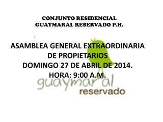 ASAMBLEA GENERAL EXTRAORDINARIA DE PROPIETARIOS DOMINGO 27 DE ABRIL DE 2014. HORA: 9:00 A.M.