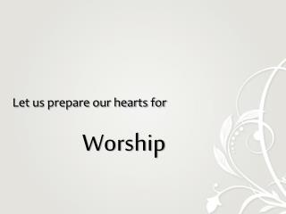 Let us prepare our hearts for Worship