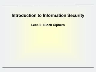 Introduction to Information Security  Lect.  6 :  Block  Ciphers