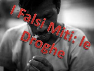I Falsi  M iti: le Droghe