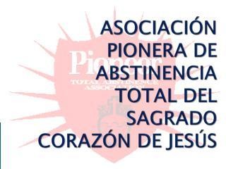 ASOCIACIÓN PIONERA DE ABSTINENCIA TOTAL DEL SAGRADO CORAZÓN DE JESÚS