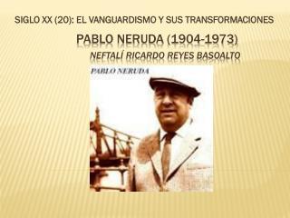 Pablo Neruda (1904-1973) Neftalí Ricardo Reyes Basoalto