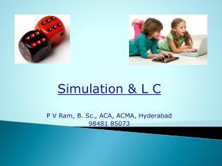 Simulation & L C P V Ram, B. Sc., ACA,  ACMA, Hyderabad 98481 85073