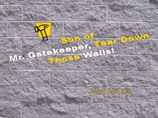 Son of Mr. Gatekeeper,  Tear Down Those  Walls!