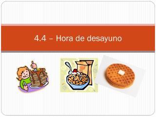 4.4 �  Hora  de  desayuno