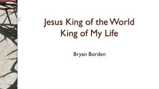 Jesus King of the  World King  of  My Life