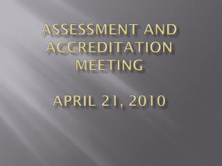 Assessment and Accreditation  Meeting  April 21, 2010