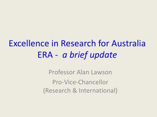 Excellence in Research for Australia ERA -   a brief update