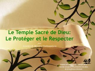 Le Temple Sacré de Dieu : Le  Protéger  et le Respecter  par:  Lourdes E. Morales-Gudmundsson