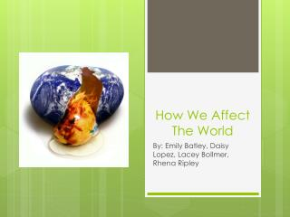 How We Affect The World