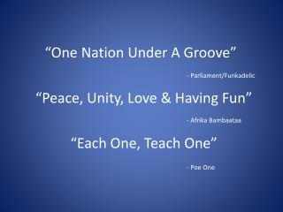 """One Nation Under A Groove"" ""Peace, Unity, Love & Having Fun"" ""Each One, Teach One"""