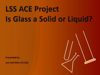 LSS ACE Project Is Glass a Solid or Liquid?