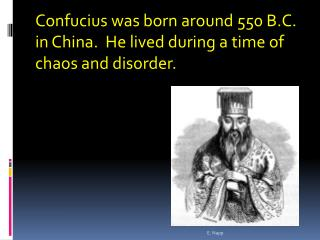 Confucius was born around 550 B.C. i n  China.  He lived during a time of  chaos  and disorder.