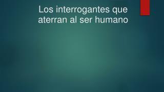 Los interrogantes que aterran al ser humano