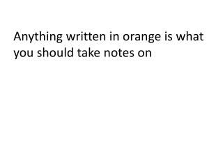 Anything written in orange is what you should take notes on