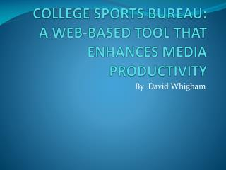 COLLEGE SPORTS BUREAU:  A WEB-BASED TOOL THAT ENHANCES MEDIA PRODUCTIVITY