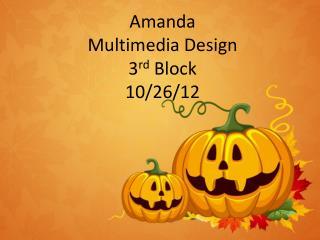 Amanda Multimedia Design 3 rd  Block 10/26/12
