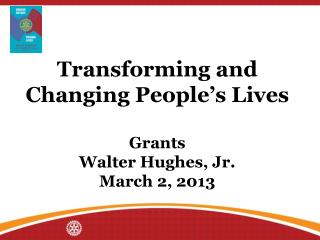 Transforming and Changing People's Lives Grants  Walter Hughes, Jr. March 2, 2013