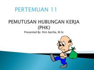 PEMUTUSAN HUBUNGAN KERJA (PHK ) Presented By:  Rini Aprilia ,  M.Sc