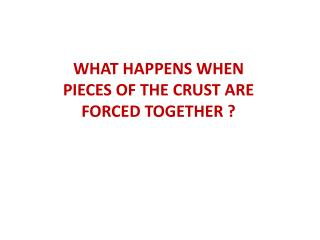 WHAT HAPPENS WHEN PIECES OF THE CRUST ARE FORCED TOGETHER ?