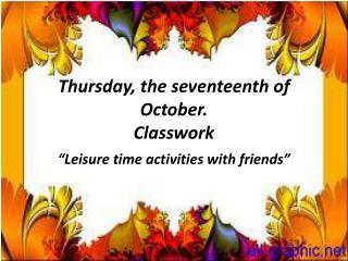 Thursday, the seventeenth of October. Classwork
