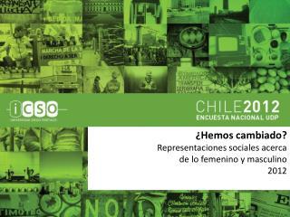 ¿Hemos cambiado? Representaciones sociales acerca  de  lo femenino y masculino 2012