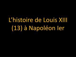 L'histoire  de Louis XIII (13) à  Napoléon Ier