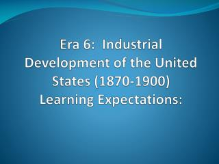 Era 6:   Industrial Development of the United States (1870-1900) Learning Expectations: