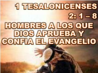 1 TESALONICENSES  2: 1 – 8 HOMBRES A LOS QUE DIOS APRUEBA Y CONFIA EL EVANGELIO