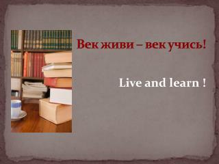 Век живи – век учись!