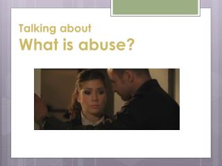 Talking about  What is abuse?
