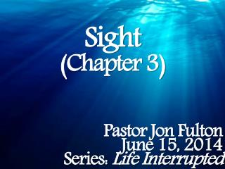 Sight (Chapter 3) Pastor Jon Fulton June 15, 2014 Series:  Life Interrupted