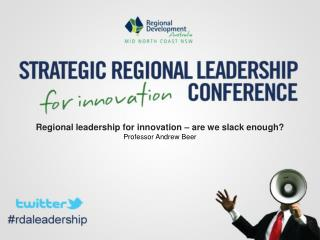 Regional leadership for innovation – are we slack enough? Professor Andrew Beer