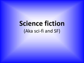 Science fiction (Aka  sci-fi and  SF)