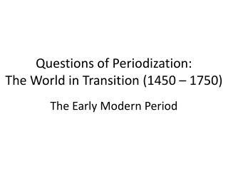 Questions of  Periodization : The World in Transition (1450 – 1750)