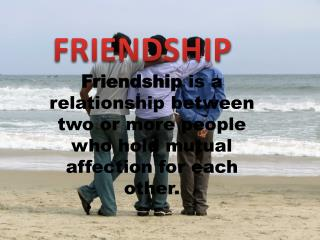 Friendship  is a relationship between two or more people who hold mutual affection for each other.