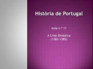 História de Portugal Aula n.º 11 A Crise Dinástica (1383-1385)